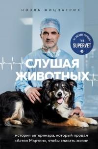 Ноэль Фицпатрик - Слушая животных: история ветеринара, который продал