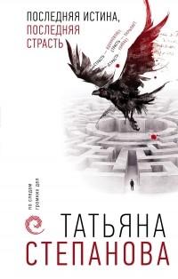 Татьяна Степанова - Последняя истина, последняя страсть