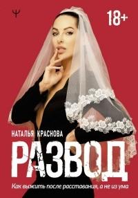 Наталья Краснова - Развод. Как выжить после расставания, а не из ума