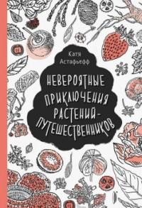 Катя Астафьефф - Невероятные приключения растений-путешественников