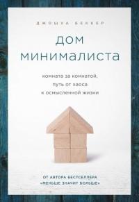 Джошуа Беккер - Дом минималиста. Комната за комнатой, путь от хаоса к осмысленной жизни