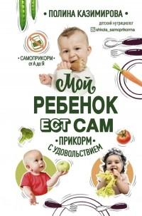 Полина Казимирова - Мой ребёнок ест сам. Прикорм с удовольствием