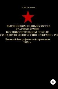 Денис Юрьевич Соловьев - Высший командный состав Красной Армии в освободительном походе в Западную Белоруссию и Украину 1939. Том 4