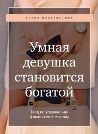 Елена Феоктистова - Умная девушка становится богатой. Гайд по управлению финансами и жизнью