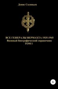Денис Юрьевич Соловьев - Все генералы Вермахта 1935-1945. Том 1