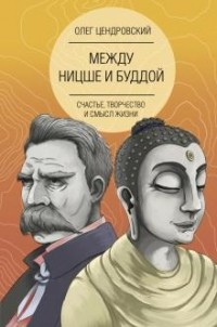 Олег Цендровский - Между Ницше и Буддой. Счастье, творчество и смысл жизни