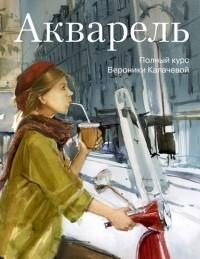 Вероника Калачёва - Акварель. Полный курс Вероники Калачевой