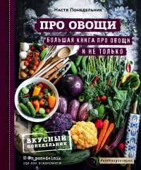 Настя Понедельник - ПРО овощи! Большая книга про овощи и не только