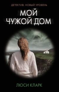 Люси Кларк - Мой чужой дом