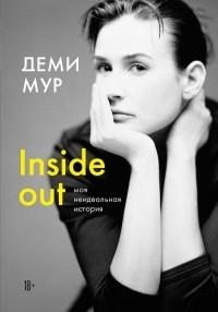 Деми Мур - Наизнанку: моя настоящая история. Автобиография