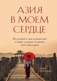 Юлия Пятницына - Азия в моем сердце. 88 историй о силе путешествий и людях, которые оставляют свой след в душе
