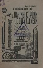 Глеб Кржижановский - Как мы строим социализм