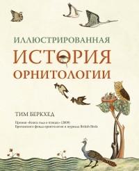 Тим Беркхед - Иллюстрированная история орнитологии