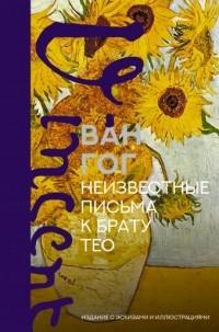 Винсент ван Гог - Неизвестные письма к брату Тео. Издание с эскизами и иллюстрациями