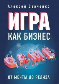 Алексей Савченко - Игра как бизнес. От мечты до релиза