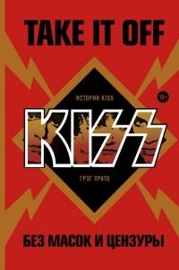 Грег Прато - Take It Off: история Kiss без масок и цензуры