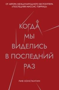 Лив Константин - Когда мы виделись в последний раз
