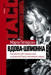Марта Петерсон - Вдова-шпионка. Как работа в ЦРУ привела меня из джунглей Лаоса в московскую тюрьму