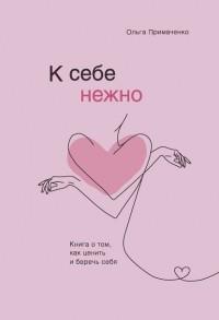 Ольга Примаченко - К себе нежно. Книга о том, как ценить и беречь себя