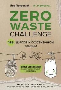 Яна Потрекий - ZERO WASTE CHALLENGE. 155 шагов к осознанной жизни