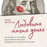 Алла Фолсом - Любовная магия денег. Как направить силу любви на достижение богатства, процветания и счастья в личной жизни