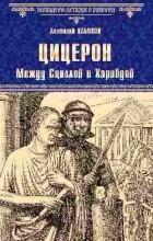 Анатолий Ильяхов - Цицерон. Между Сциллой и Харибдой