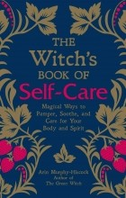 Эрин Мерфи-Хискок - The Witch's Book of Self-Care: Magical Ways to Pamper, Soothe, and Care for Your Body and Spirit