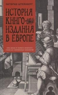 Зигфрид Штейнберг - История книгоиздания в Европе. Пять веков от первого печатного станка до современных технологий