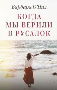 Барбара О'Нил - Когда мы верили в русалок