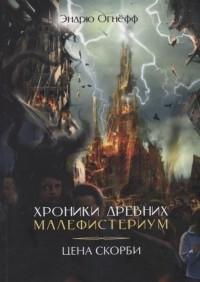 Эндрю Огнёв - Хроники Древних Малефистериум. Том IV. Цена Скорби