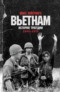 Макс Гастингс - Вьетнам. История трагедии. 1945-1975