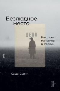 Саша Сулим - Безлюдное место. Как ловят маньяков в России