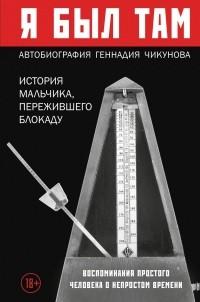 Геннадий Чикунов - Я был там: история мальчика, пережившего блокаду. Воспоминания простого человека о непростом времени