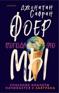 Джонатан Сафран Фоер - Погода — это мы