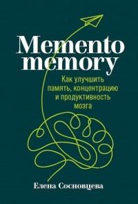 Елена Сосновцева - Memento memory. Как улучшить память, концентрацию и продуктивность мозга