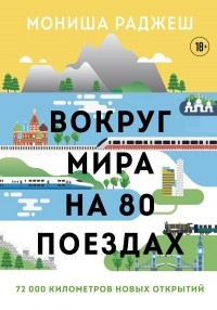 Мониша Раджеш - Вокруг мира на 80 поездах. 72 000 километров новых открытий