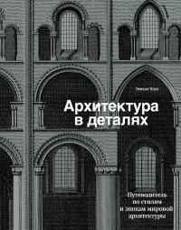 Эмили Коул - Архитектура в деталях. Путеводитель по стилям и эпохам мировой архитектуры