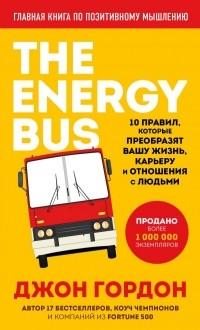 Джон Гордон - The Energy Bus. 10 правил, которые преобразят вашу жизнь, карьеру и отношения с людьми