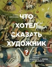 Алина Никонова - Что хотел сказать художник? Главные картины в искусстве от Босха до Малевича