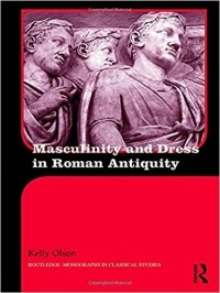 Kelly Olson - Masculinity and Dress in Roman Antiquity