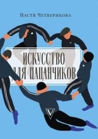 Анастасия Четверикова - Искусство для пацанчиков. По полочкам