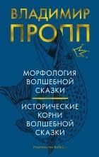 Владимир Пропп - Морфология волшебной сказки. Исторические корни волшебной сказки (сборник)