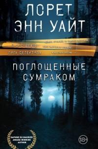 Лорет Энн Уайт - Поглощенные сумраком
