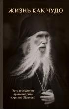 Нет автора - Жизнь как чудо. Путь и служение архимандрита Кирилла (Павлова).