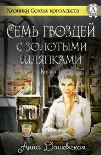 Анна Дашевская - Семь гвоздей с золотыми шляпками