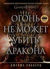 Хибберд Джеймс - Огонь не может убить дракона. Официальная нерасказанная история создания сериала «Игра престолов»