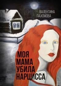 Валентина Пахомова - Моя мама убила нарцисса