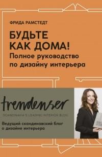 Фрида Рамстедт - Будьте как дома! Полное руководство по дизайну интерьера