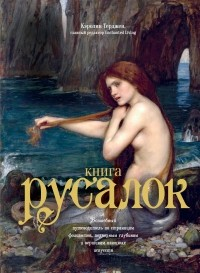 Кэролин Терджен - Книга Русалок: Волшебный путеводитель по страницам фолиантов, подводным глубинам и вершинам изящных искусств
