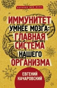 Евгений Качаровский - Иммунитет умнее мозга: главная система нашего организма
